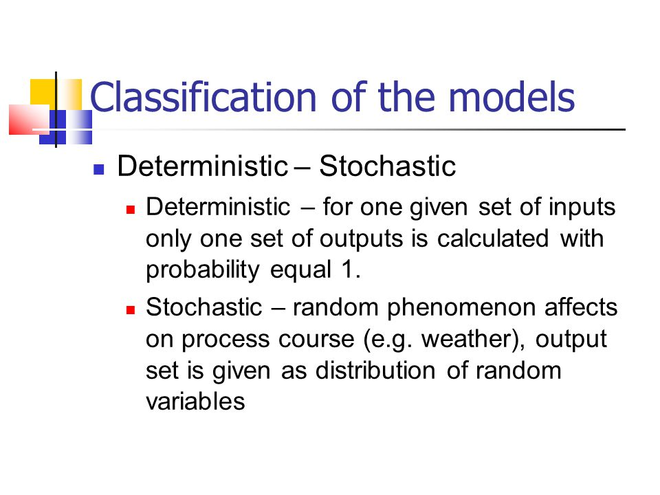 Classification of the models Deterministic – Stochastic Deterministic – for one given set of inputs only one set of outputs is calculated with probabi