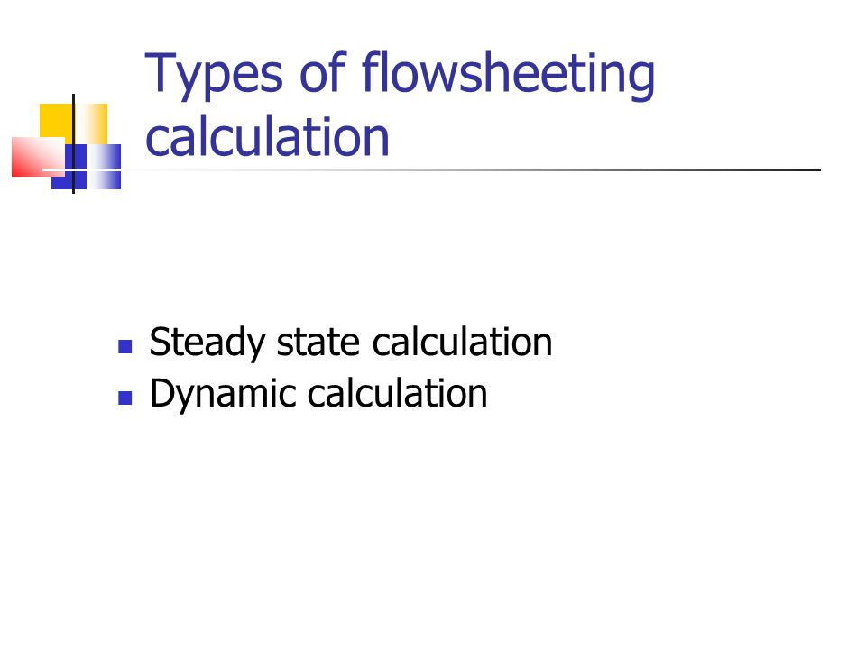 Types of flowsheeting calculation Steady state calculation Dynamic calculation