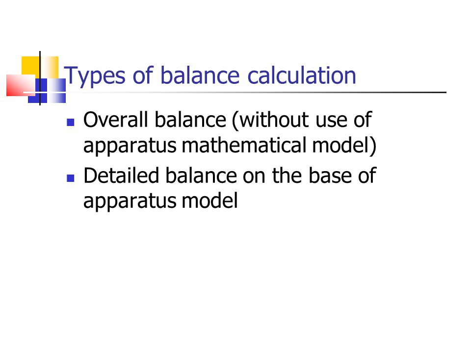 Types of balance calculation Overall balance (without use of apparatus mathematical model) Detailed balance on the base of apparatus model