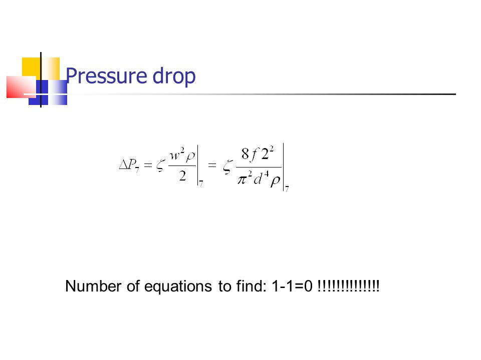Pressure drop Number of equations to find: 1-1=0 !!!!!!!!!!!!!!