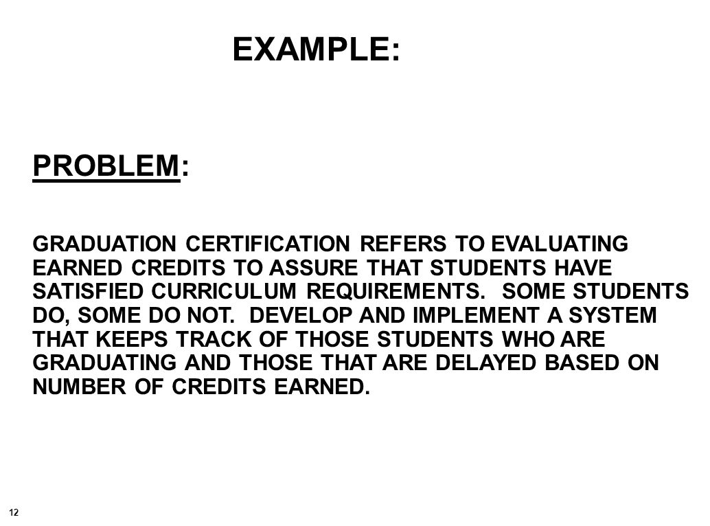 12 EXAMPLE: PROBLEM: GRADUATION CERTIFICATION REFERS TO EVALUATING EARNED CREDITS TO ASSURE THAT STUDENTS HAVE SATISFIED CURRICULUM REQUIREMENTS.