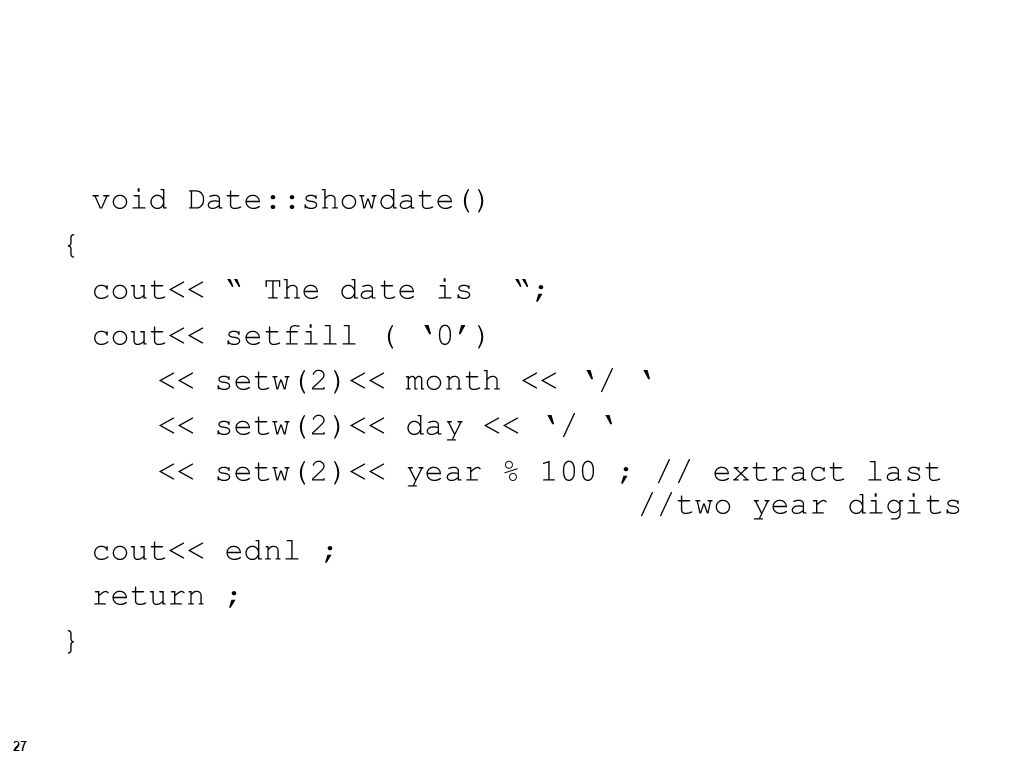 27 void Date::showdate() { cout<< The date is ; cout<< setfill ( '0') << setw(2)<< month << '/ ' << setw(2)<< day << '/ ' << setw(2)<< year % 100 ; // extract last //two year digits cout<< ednl ; return ; }