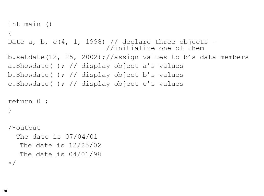 30 int main () { Date a, b, c(4, 1, 1998) // declare three objects – //initialize one of them b.setdate(12, 25, 2002);//assign values to b's data members a.Showdate( ); // display object a's values b.Showdate( ); // display object b's values c.Showdate( ); // display object c's values return 0 ; } /*output The date is 07/04/01 The date is 12/25/02 The date is 04/01/98 */