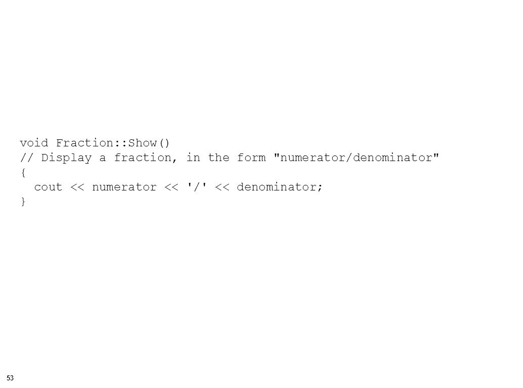 53 void Fraction::Show() // Display a fraction, in the form numerator/denominator { cout << numerator << / << denominator; }