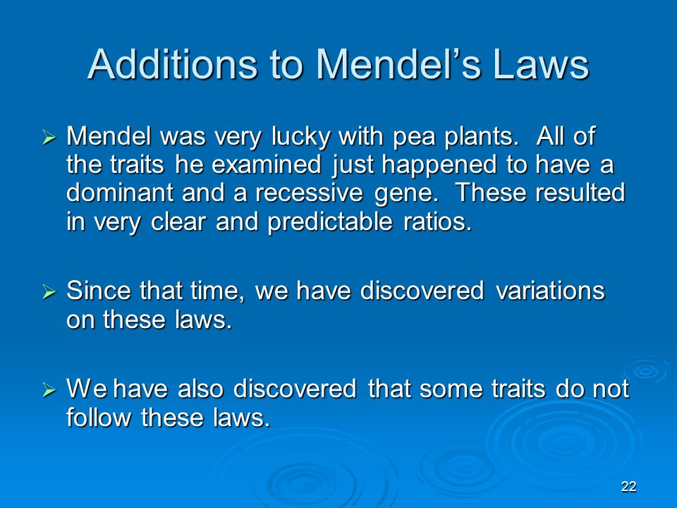 22 Additions to Mendel's Laws  Mendel was very lucky with pea plants. All of the traits he examined just happened to have a dominant and a recessive