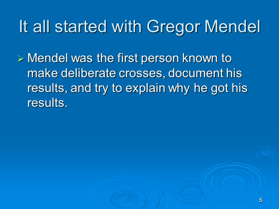 5 It all started with Gregor Mendel  Mendel was the first person known to make deliberate crosses, document his results, and try to explain why he got his results.
