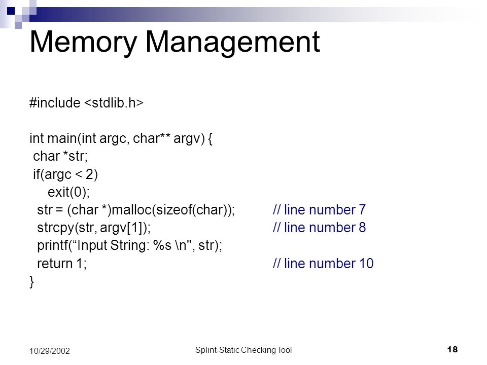 Splint-Static Checking Tool18 10/29/2002 Memory Management #include int main(int argc, char** argv) { char *str; if(argc < 2) exit(0); str = (char *)m