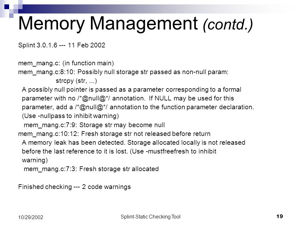 Splint-Static Checking Tool19 10/29/2002 Memory Management (contd.) Splint 3.0.1.6 --- 11 Feb 2002 mem_mang.c: (in function main) mem_mang.c:8:10: Possibly null storage str passed as non-null param: strcpy (str,...) A possibly null pointer is passed as a parameter corresponding to a formal parameter with no /*@null@*/ annotation.