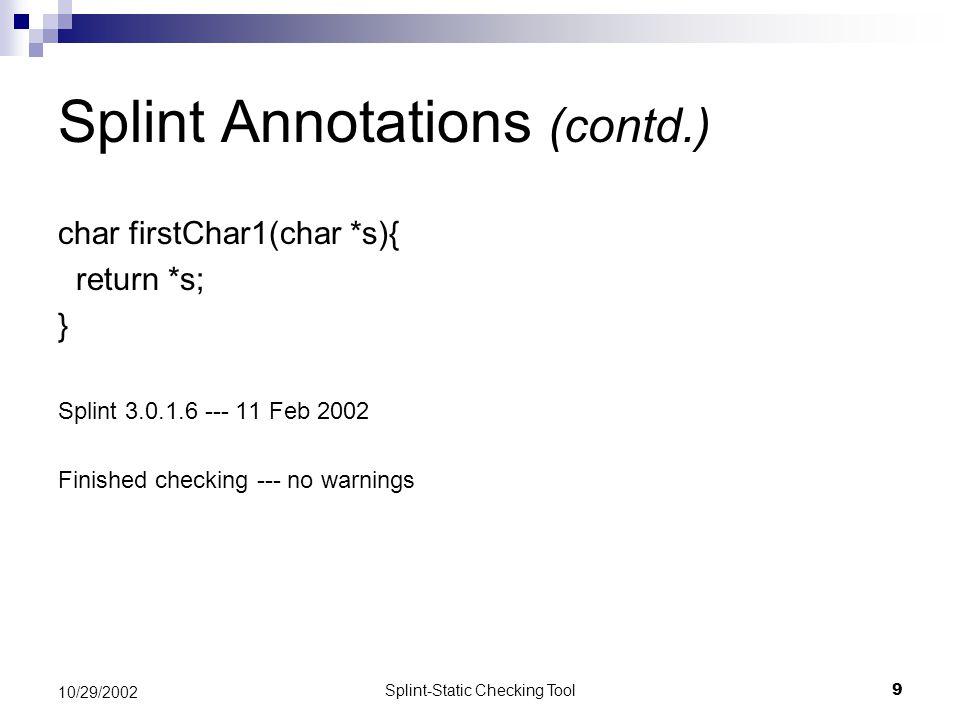 Splint-Static Checking Tool9 10/29/2002 Splint Annotations (contd.) char firstChar1(char *s){ return *s; } Splint 3.0.1.6 --- 11 Feb 2002 Finished checking --- no warnings