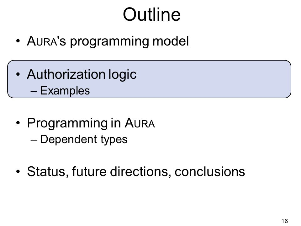 16 Outline A URA s programming model Authorization logic –Examples Programming in A URA –Dependent types Status, future directions, conclusions
