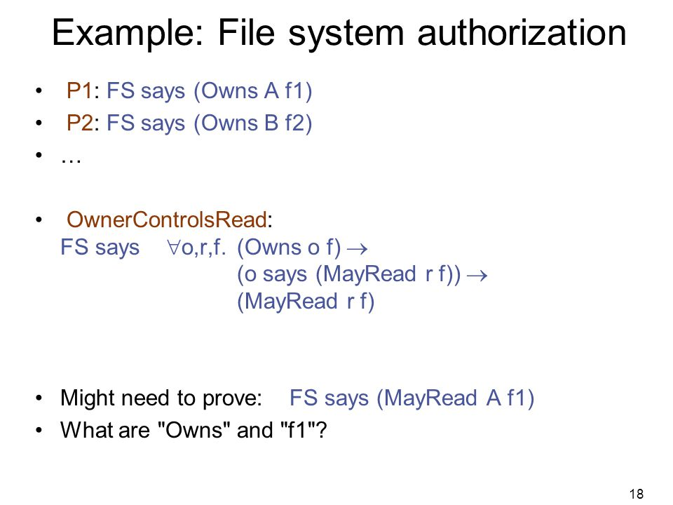 18 Example: File system authorization P1: FS says (Owns A f1) P2: FS says (Owns B f2) … OwnerControlsRead: FS says  o,r,f.(Owns o f)  (o says (MayRead r f))  (MayRead r f) Might need to prove: FS says (MayRead A f1) What are Owns and f1