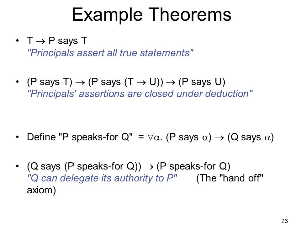 23 Example Theorems T  P says T Principals assert all true statements (P says T)  (P says (T  U))  (P says U) Principals assertions are closed under deduction Define P speaks-for Q = .