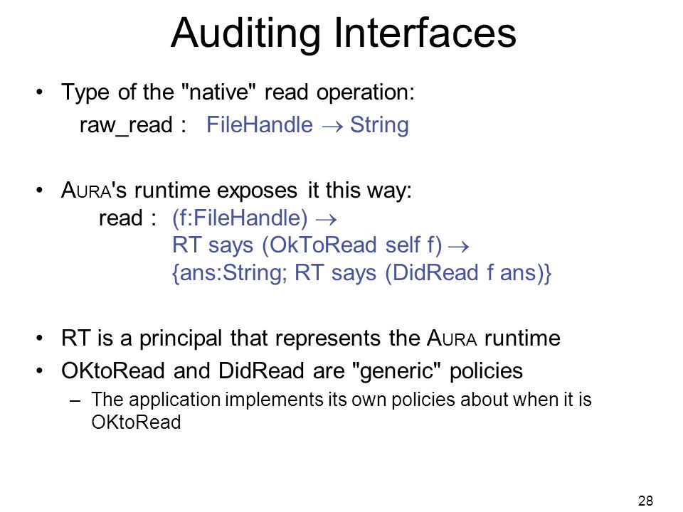 28 Auditing Interfaces Type of the native read operation: raw_read : FileHandle  String A URA s runtime exposes it this way: read : (f:FileHandle)  RT says (OkToRead self f)  {ans:String; RT says (DidRead f ans)} RT is a principal that represents the A URA runtime OKtoRead and DidRead are generic policies –The application implements its own policies about when it is OKtoRead