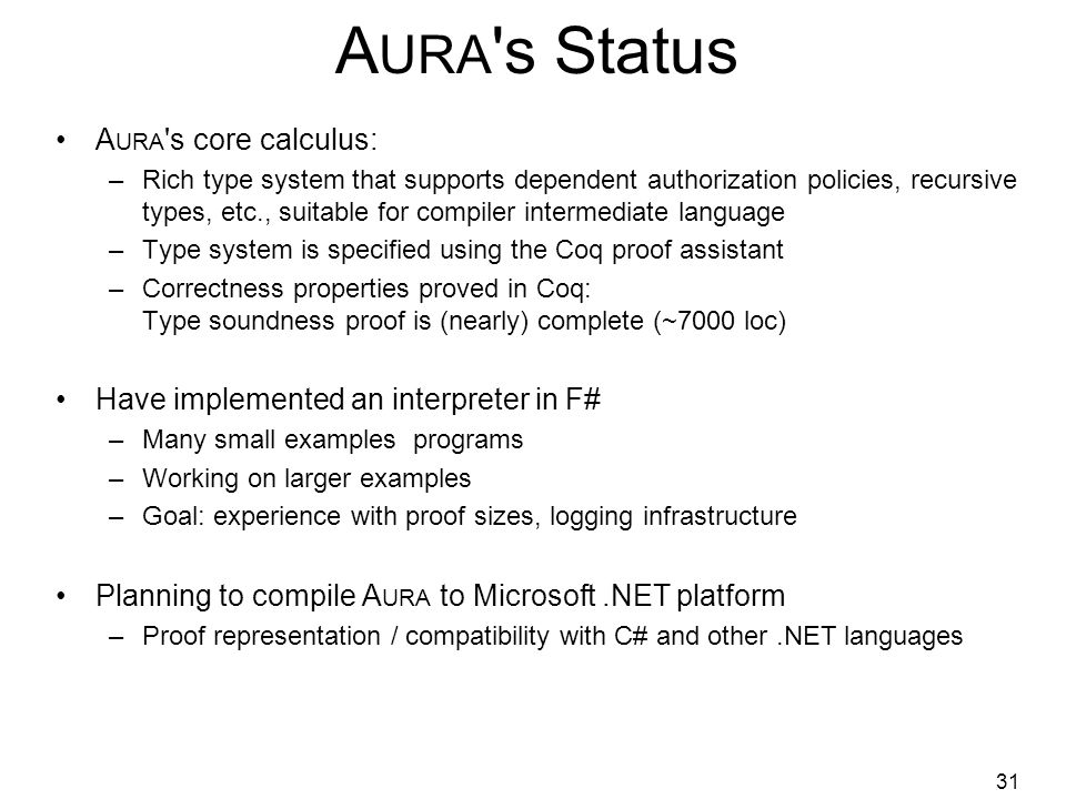 31 A URA s Status A URA s core calculus: –Rich type system that supports dependent authorization policies, recursive types, etc., suitable for compiler intermediate language –Type system is specified using the Coq proof assistant –Correctness properties proved in Coq: Type soundness proof is (nearly) complete (~7000 loc) Have implemented an interpreter in F# –Many small examples programs –Working on larger examples –Goal: experience with proof sizes, logging infrastructure Planning to compile A URA to Microsoft.NET platform –Proof representation / compatibility with C# and other.NET languages