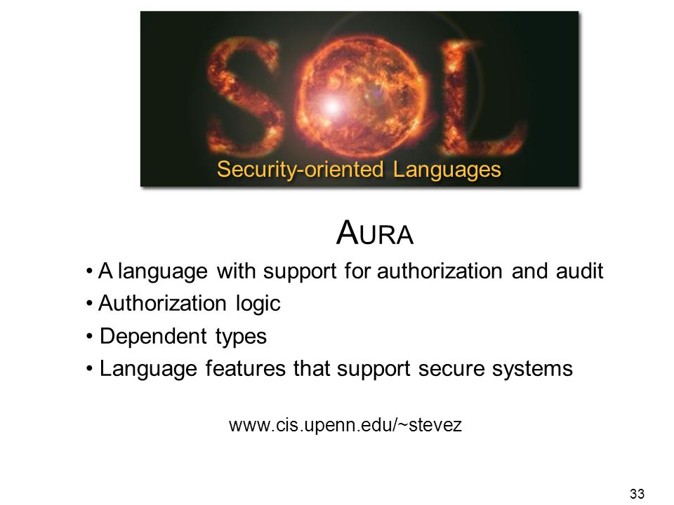 33 Security-oriented Languages A URA A language with support for authorization and audit Authorization logic Dependent types Language features that support secure systems www.cis.upenn.edu/~stevez