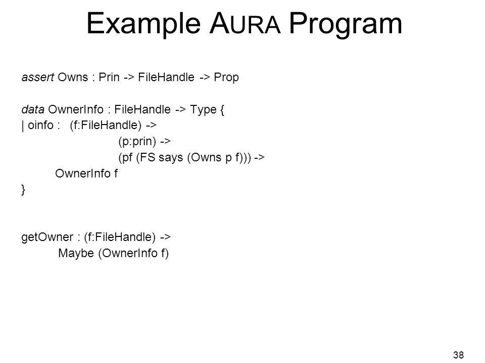 38 Example A URA Program assert Owns : Prin -> FileHandle -> Prop data OwnerInfo : FileHandle -> Type { | oinfo :(f:FileHandle) -> (p:prin) -> (pf (FS