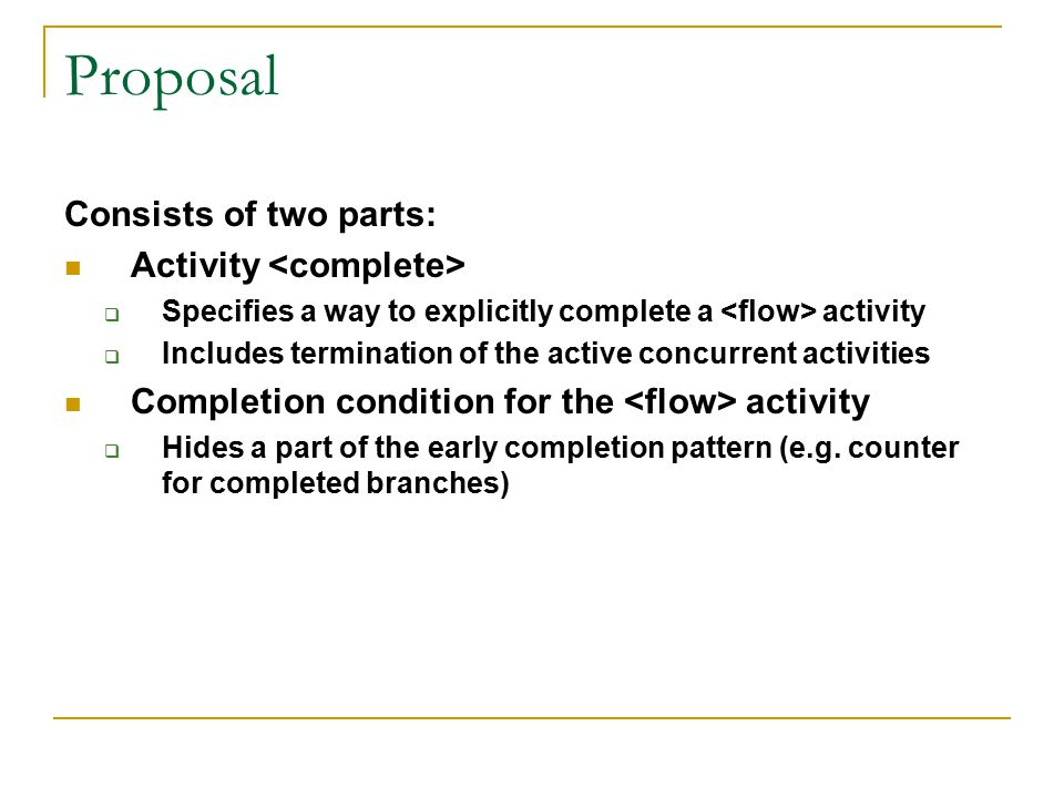 Proposal (cont'd) 1.Targeting activity only – not Most common cases for early completion: 80-20 rule 2.All flow branches MUST be based Encapsulate the effect and work of early completion to each branch.