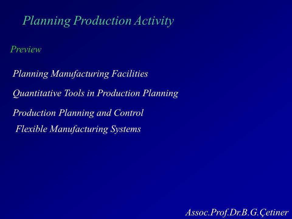 Planning Production Activity Preview Planning Manufacturing Facilities Quantitative Tools in Production Planning Production Planning and Control Flexible Manufacturing Systems Assoc.Prof.Dr.B.G.Çetiner
