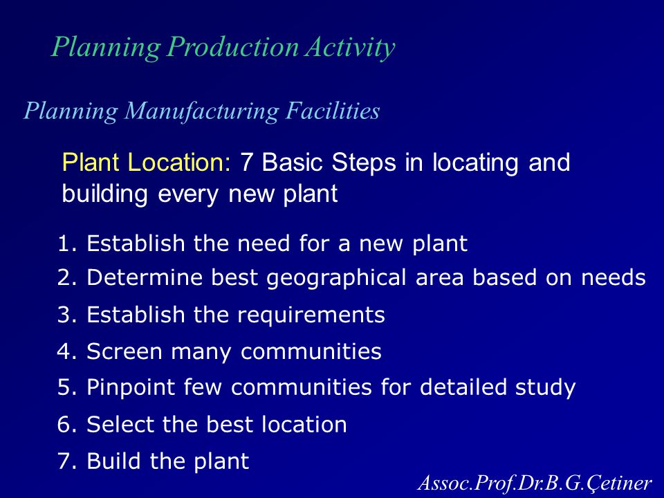 Planning Production Activity Planning Manufacturing Facilities Assoc.Prof.Dr.B.G.Çetiner Plant Location Some of the factors affecting choice of region * Transportation (highway, rail, air, water) * Labor (supply, skill level, local wages, and attitudes) * Geographical location (raw materials, customers etc) * Utilities (supply and cost of water, electricity etc) * Business Climate (taxes, pollution controls, community) * Comfortableness (Climate, educational facilities etc) * Plant Sites (land cost etc)