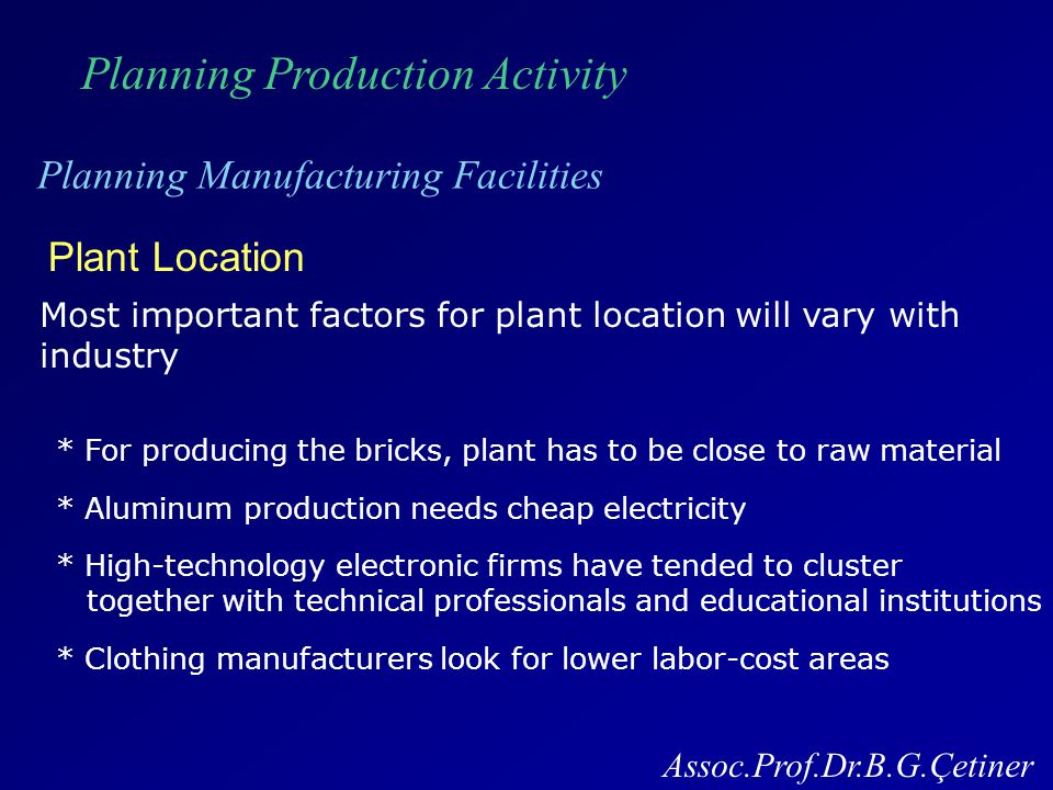 Planning Production Activity Planning Manufacturing Facilities Assoc.Prof.Dr.B.G.Çetiner Plant Location Most important factors for plant location will vary with industry * For producing the bricks, plant has to be close to raw material * Aluminum production needs cheap electricity * High-technology electronic firms have tended to cluster together with technical professionals and educational institutions * Clothing manufacturers look for lower labor-cost areas