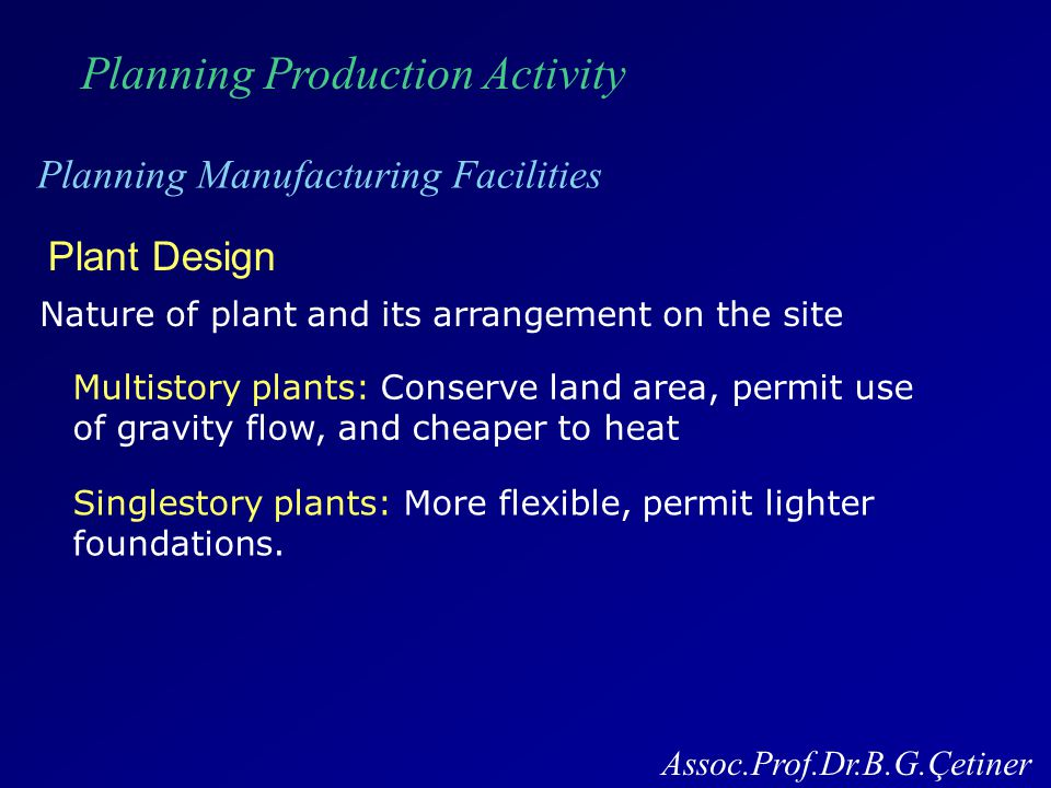 Planning Production Activity Planning Manufacturing Facilities Assoc.Prof.Dr.B.G.Çetiner Plant Layout Try to achieve most effective arrangement of physical facilities and personnel for making a product.