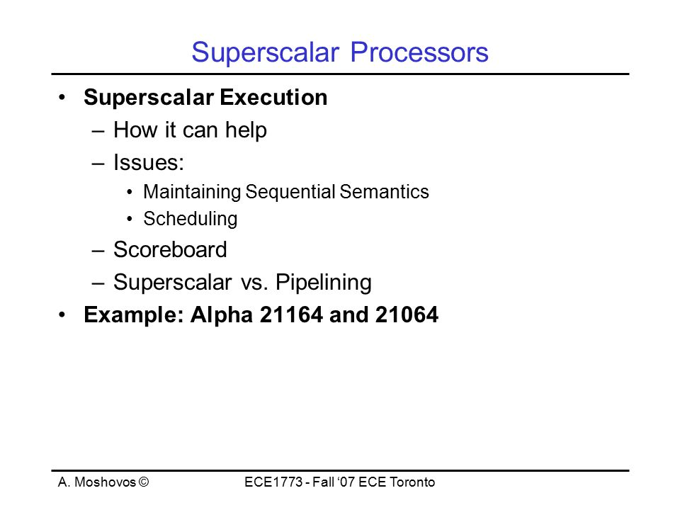 A. Moshovos ©ECE1773 - Fall '07 ECE Toronto Superscalar Processors Superscalar Execution –How it can help –Issues: Maintaining Sequential Semantics Sc