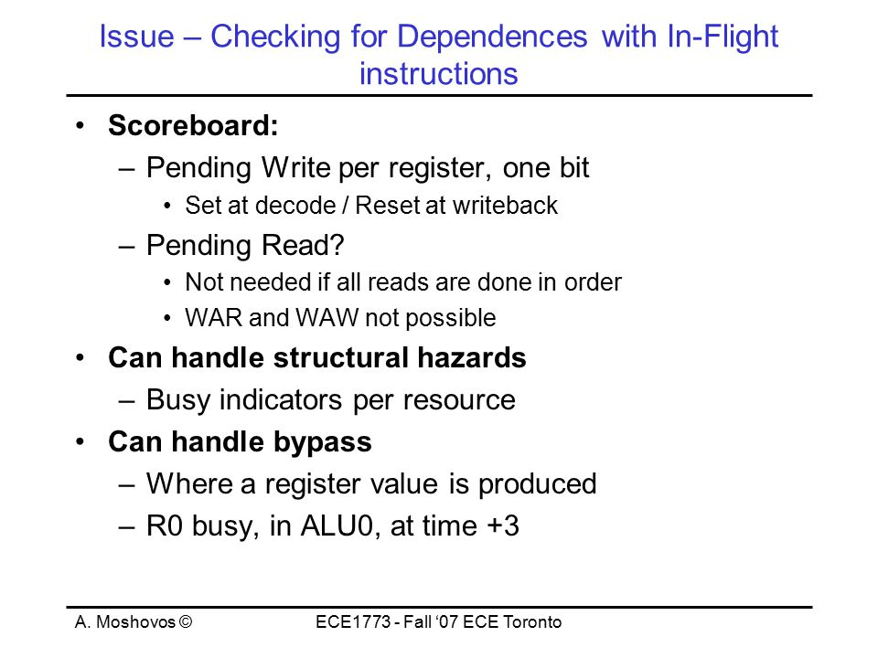 A. Moshovos ©ECE1773 - Fall '07 ECE Toronto Issue – Checking for Dependences with In-Flight instructions Scoreboard: –Pending Write per register, one