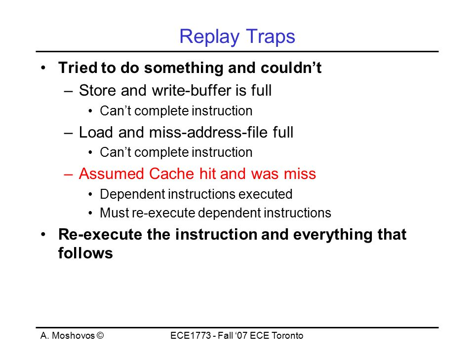 A. Moshovos ©ECE1773 - Fall '07 ECE Toronto Replay Traps Tried to do something and couldn't –Store and write-buffer is full Can't complete instruction