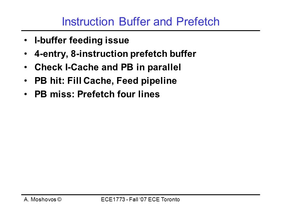 A. Moshovos ©ECE1773 - Fall '07 ECE Toronto Instruction Buffer and Prefetch I-buffer feeding issue 4-entry, 8-instruction prefetch buffer Check I-Cach