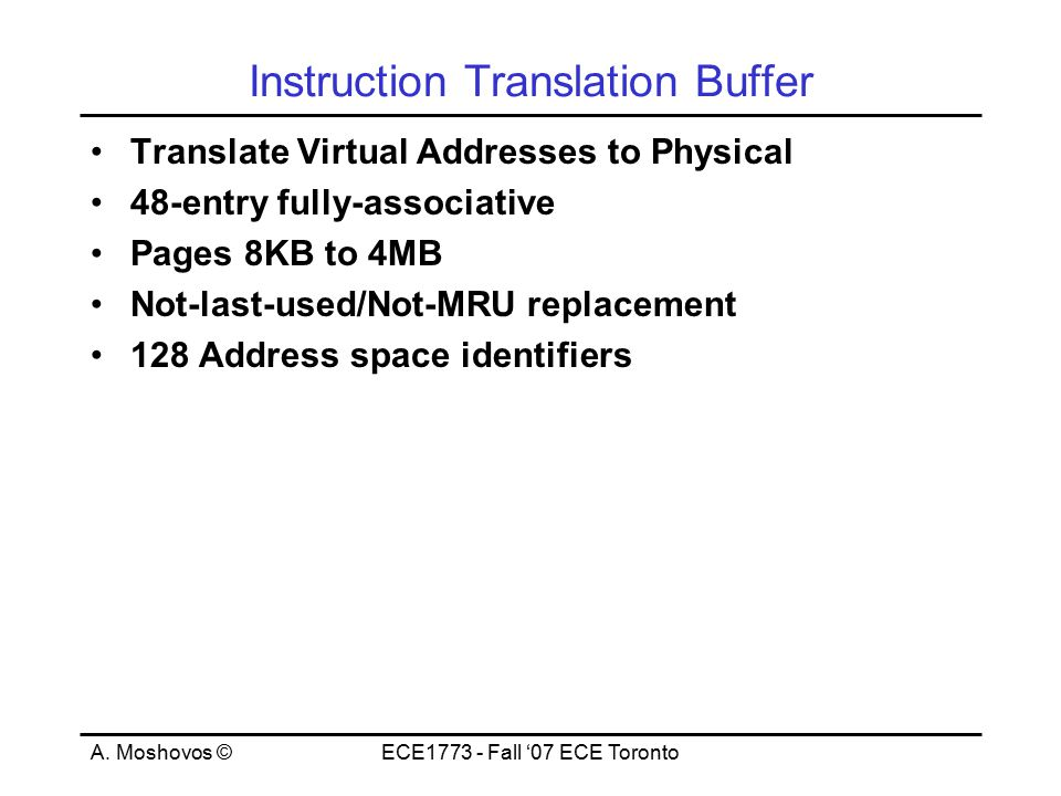 A. Moshovos ©ECE1773 - Fall '07 ECE Toronto Instruction Translation Buffer Translate Virtual Addresses to Physical 48-entry fully-associative Pages 8K