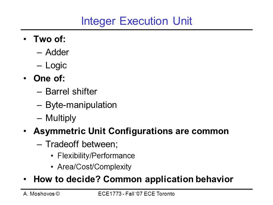 A. Moshovos ©ECE1773 - Fall '07 ECE Toronto Integer Execution Unit Two of: –Adder –Logic One of: –Barrel shifter –Byte-manipulation –Multiply Asymmetr