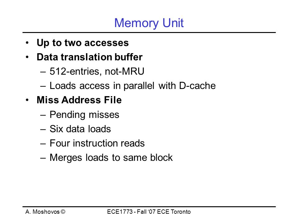 A. Moshovos ©ECE1773 - Fall '07 ECE Toronto Memory Unit Up to two accesses Data translation buffer –512-entries, not-MRU –Loads access in parallel wit