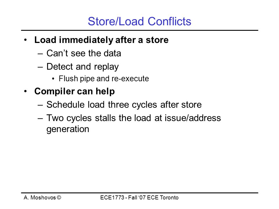 A. Moshovos ©ECE1773 - Fall '07 ECE Toronto Store/Load Conflicts Load immediately after a store –Can't see the data –Detect and replay Flush pipe and