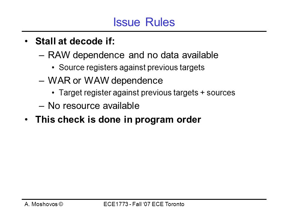 A. Moshovos ©ECE1773 - Fall '07 ECE Toronto Issue Rules Stall at decode if: –RAW dependence and no data available Source registers against previous ta