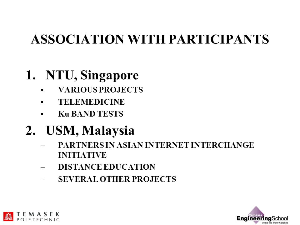 ASSOCIATION WITH PARTICIPANTS 1.NTU, Singapore VARIOUS PROJECTS TELEMEDICINE Ku BAND TESTS 2.USM, Malaysia –PARTNERS IN ASIAN INTERNET INTERCHANGE INITIATIVE –DISTANCE EDUCATION –SEVERAL OTHER PROJECTS