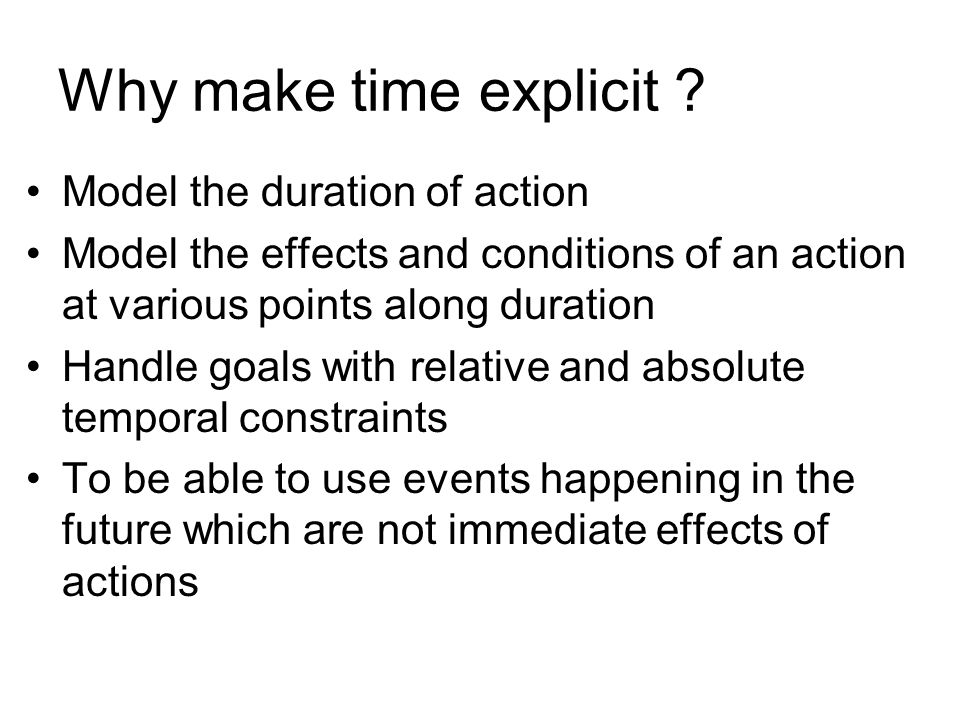 Why make time explicit ? Model the duration of action Model the effects and conditions of an action at various points along duration Handle goals with