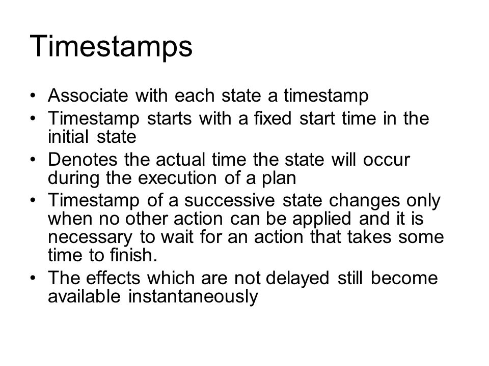 Timestamps Associate with each state a timestamp Timestamp starts with a fixed start time in the initial state Denotes the actual time the state will occur during the execution of a plan Timestamp of a successive state changes only when no other action can be applied and it is necessary to wait for an action that takes some time to finish.