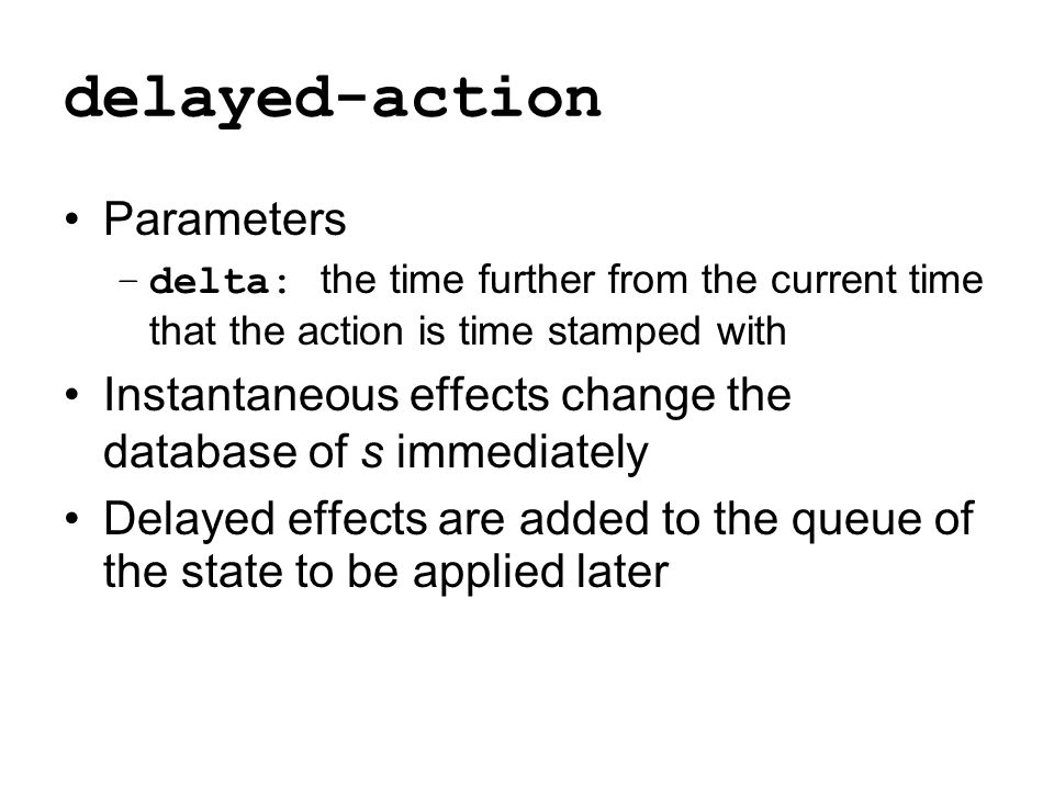 delayed-action Parameters –delta: the time further from the current time that the action is time stamped with Instantaneous effects change the databas