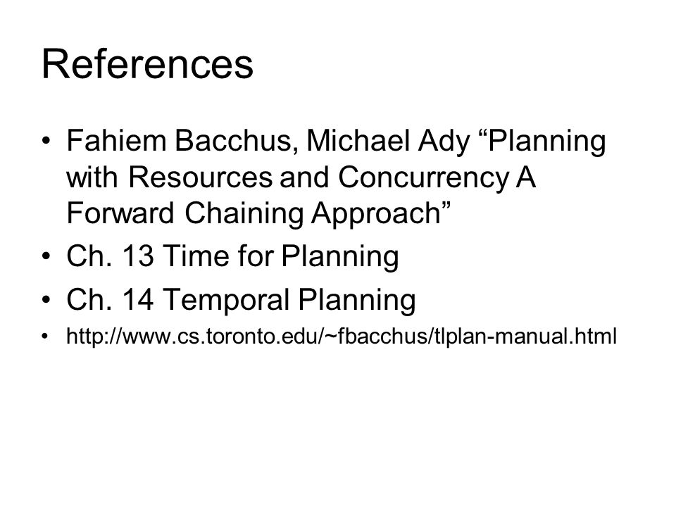 "References Fahiem Bacchus, Michael Ady ""Planning with Resources and Concurrency A Forward Chaining Approach"" Ch. 13 Time for Planning Ch. 14 Temporal"