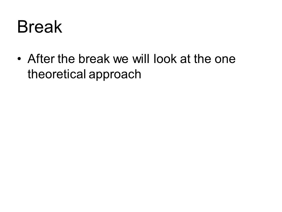 Break After the break we will look at the one theoretical approach