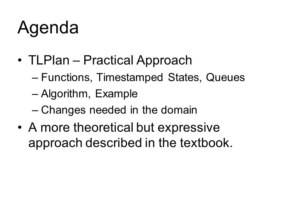 Agenda TLPlan – Practical Approach –Functions, Timestamped States, Queues –Algorithm, Example –Changes needed in the domain A more theoretical but expressive approach described in the textbook.