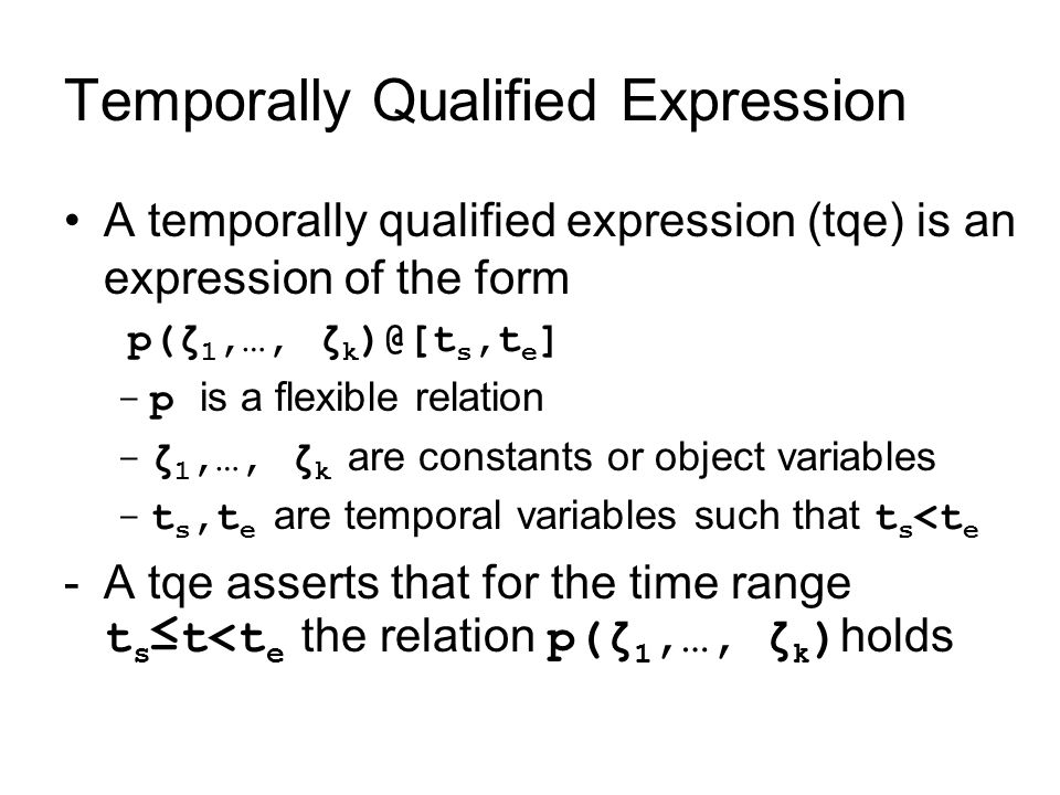 Temporally Qualified Expression A temporally qualified expression (tqe) is an expression of the form p(ζ 1,…, ζ k )@[t s,t e ] -p is a flexible relation -ζ 1,…, ζ k are constants or object variables -t s,t e are temporal variables such that t s <t e -A tqe asserts that for the time range t s ≤t<t e the relation p(ζ 1,…, ζ k ) holds