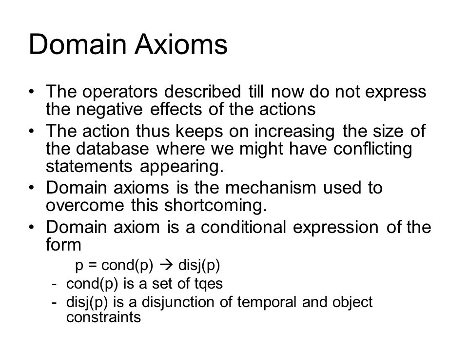 Domain Axioms The operators described till now do not express the negative effects of the actions The action thus keeps on increasing the size of the database where we might have conflicting statements appearing.