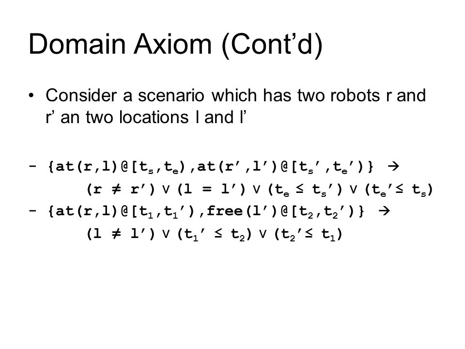 Domain Axiom (Cont'd) Consider a scenario which has two robots r and r' an two locations l and l' - {at(r,l)@[t s,t e ),at(r',l')@[t s ',t e ')}  (r ≠ r') v (l = l') v (t e ≤ t s ') v (t e ' ≤ t s ) - {at(r,l)@[t 1,t 1 '),free(l')@[t 2,t 2 ')}  (l ≠ l') v (t 1 ' ≤ t 2 ) v (t 2 ' ≤ t 1 )