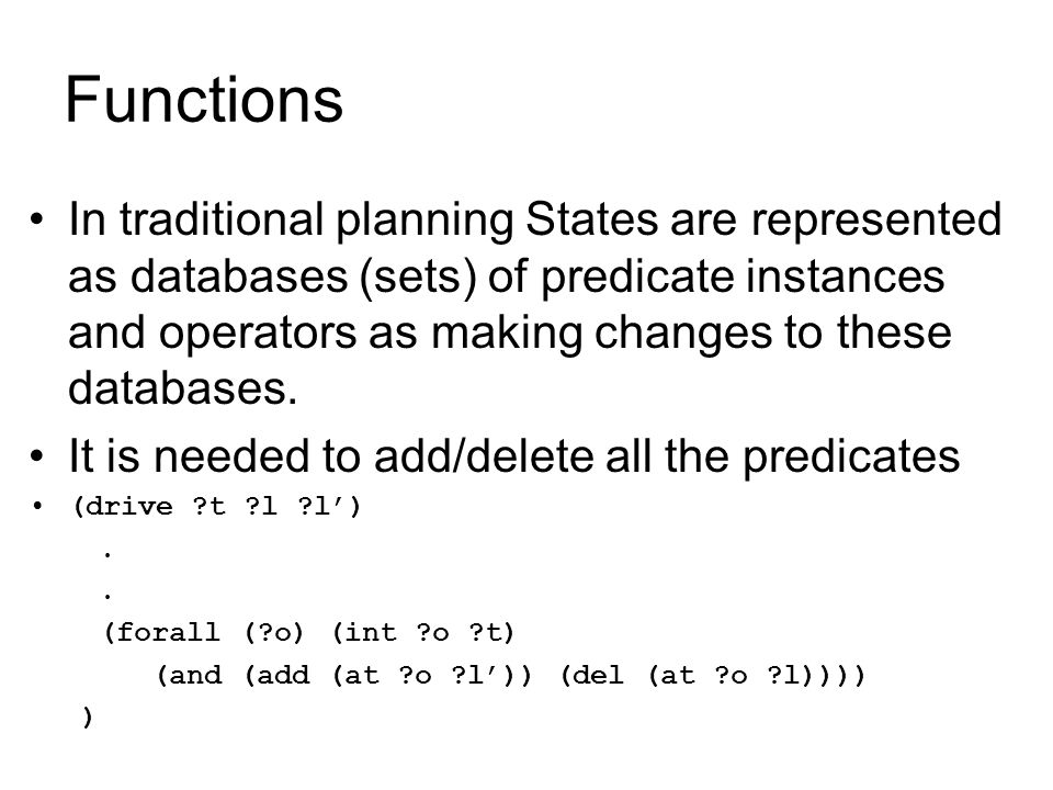 Functions In traditional planning States are represented as databases (sets) of predicate instances and operators as making changes to these databases