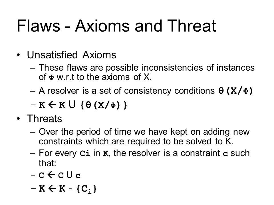 Flaws - Axioms and Threat Unsatisfied Axioms –These flaws are possible inconsistencies of instances of Φ w.r.t to the axioms of X. –A resolver is a se