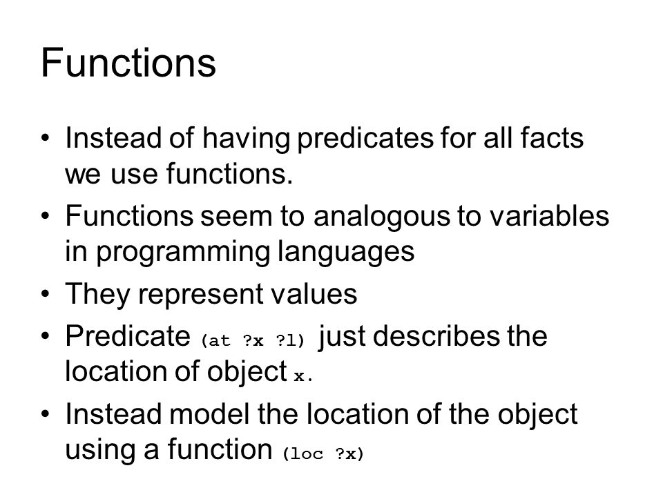 Functions Instead of having predicates for all facts we use functions. Functions seem to analogous to variables in programming languages They represen