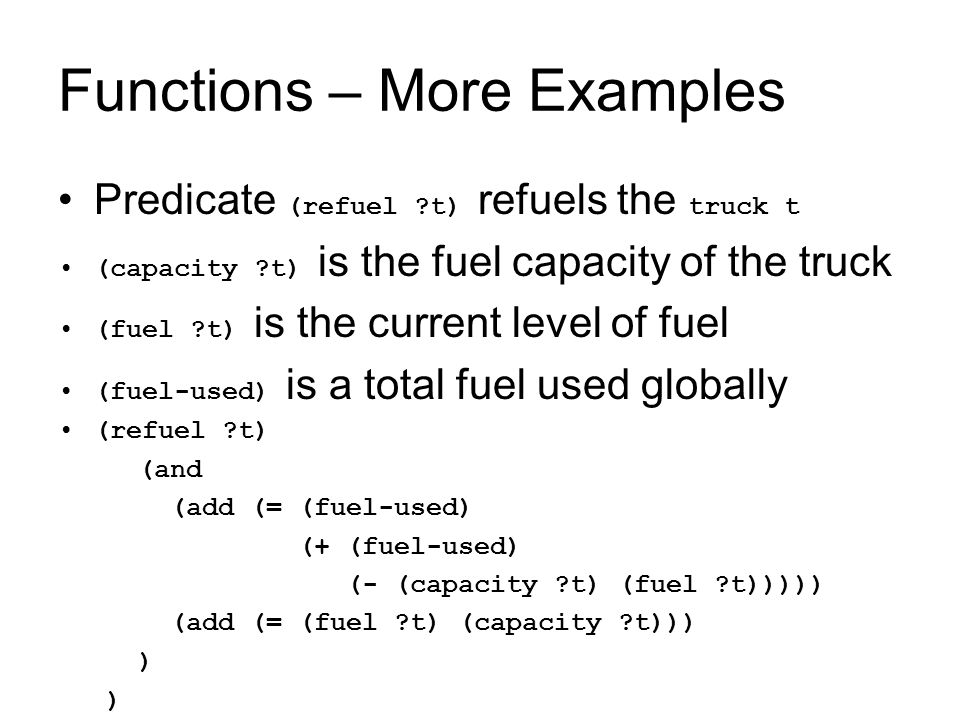 Functions – More Examples Predicate (refuel t) refuels the truck t (capacity t) is the fuel capacity of the truck (fuel t) is the current level of fuel (fuel-used) is a total fuel used globally (refuel t) (and (add (= (fuel-used) (+ (fuel-used) (- (capacity t) (fuel t))))) (add (= (fuel t) (capacity t))) )