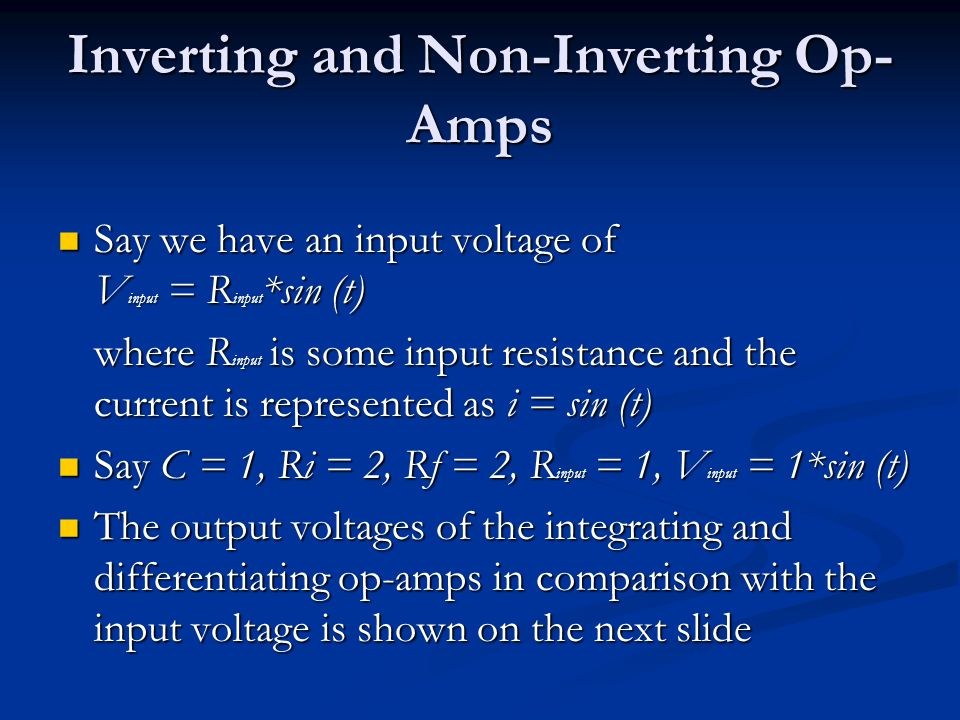 Inverting and Non-Inverting Op- Amps Say we have an input voltage of V input = R input *sin (t) Say we have an input voltage of V input = R input *sin (t) where R input is some input resistance and the current is represented as i = sin (t) Say C = 1, Ri = 2, Rf = 2, R input = 1, V input = 1*sin (t) Say C = 1, Ri = 2, Rf = 2, R input = 1, V input = 1*sin (t) The output voltages of the integrating and differentiating op-amps in comparison with the input voltage is shown on the next slide The output voltages of the integrating and differentiating op-amps in comparison with the input voltage is shown on the next slide