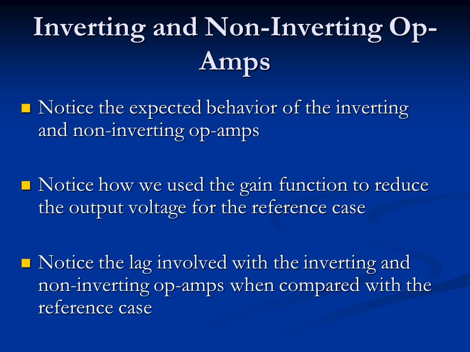 Inverting and Non-Inverting Op- Amps Notice the expected behavior of the inverting and non-inverting op-amps Notice the expected behavior of the inverting and non-inverting op-amps Notice how we used the gain function to reduce the output voltage for the reference case Notice how we used the gain function to reduce the output voltage for the reference case Notice the lag involved with the inverting and non-inverting op-amps when compared with the reference case Notice the lag involved with the inverting and non-inverting op-amps when compared with the reference case